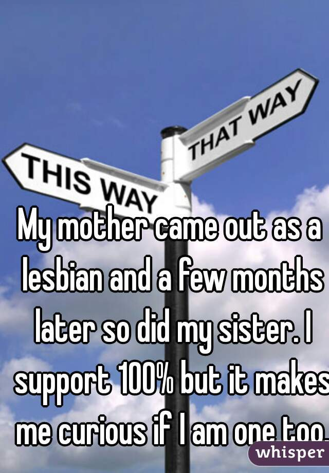 My mother came out as a lesbian and a few months later so did my sister. I support 100% but it makes me curious if I am one too.