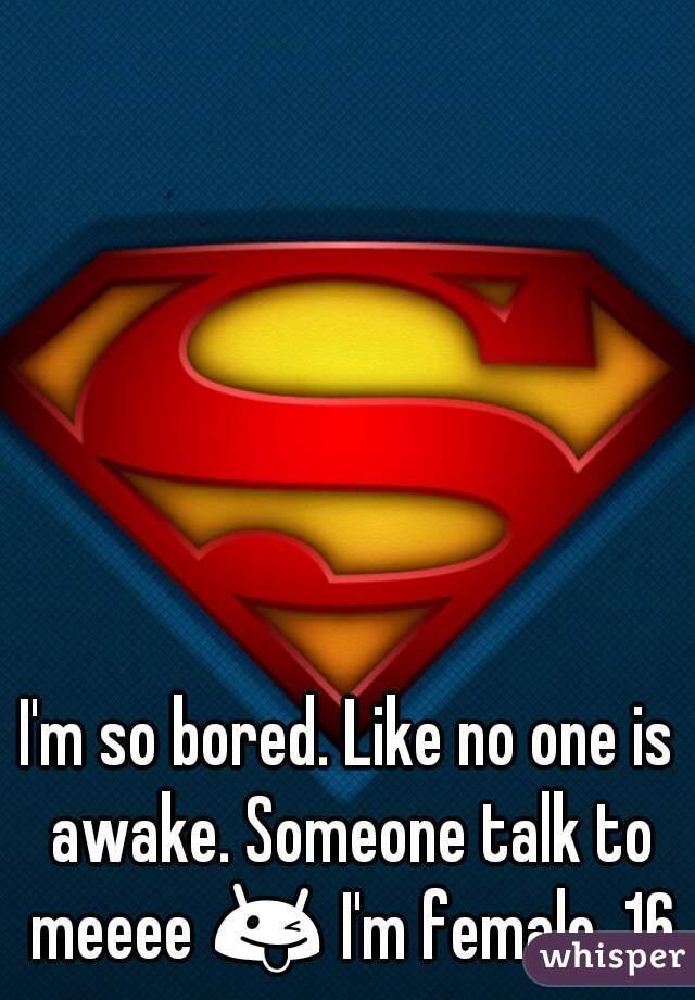 I'm so bored. Like no one is awake. Someone talk to meeee 😜 I'm female, 16.