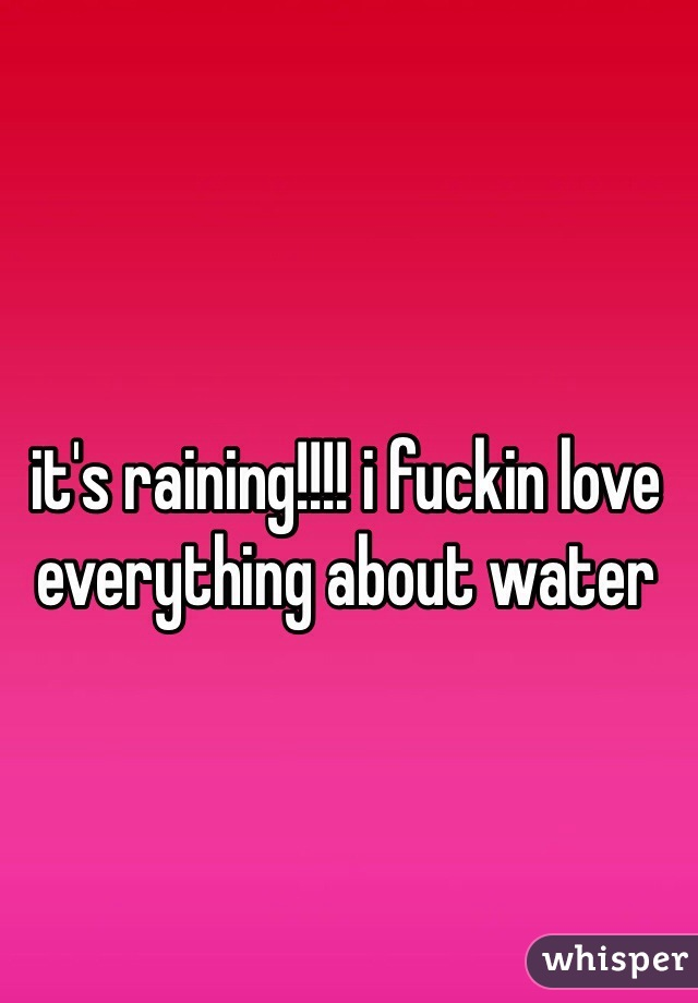 it's raining!!!! i fuckin love everything about water