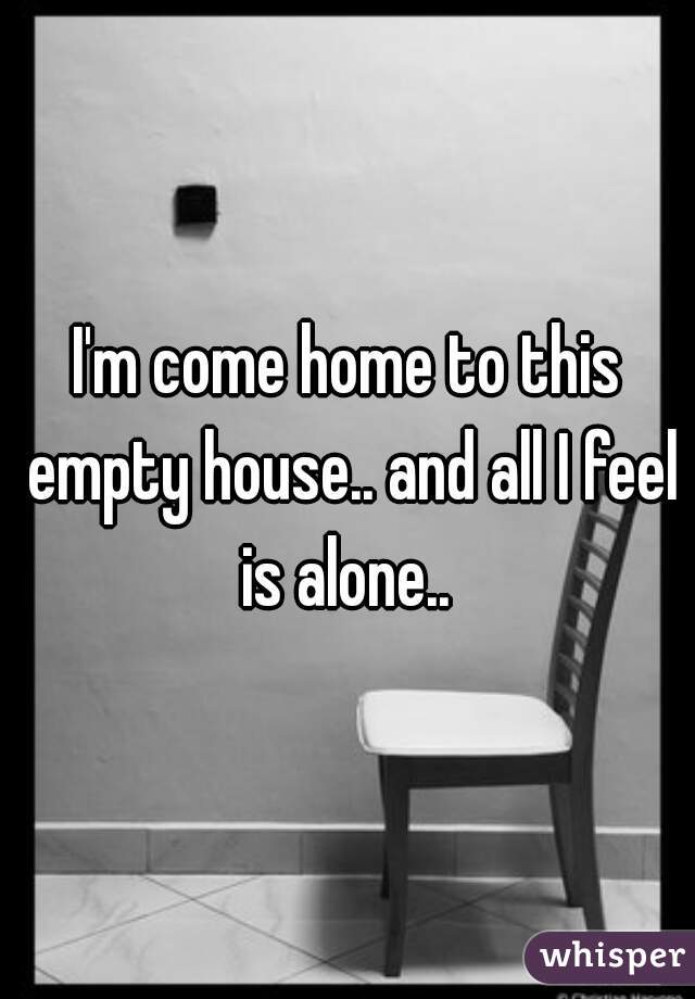 I'm come home to this empty house.. and all I feel is alone..