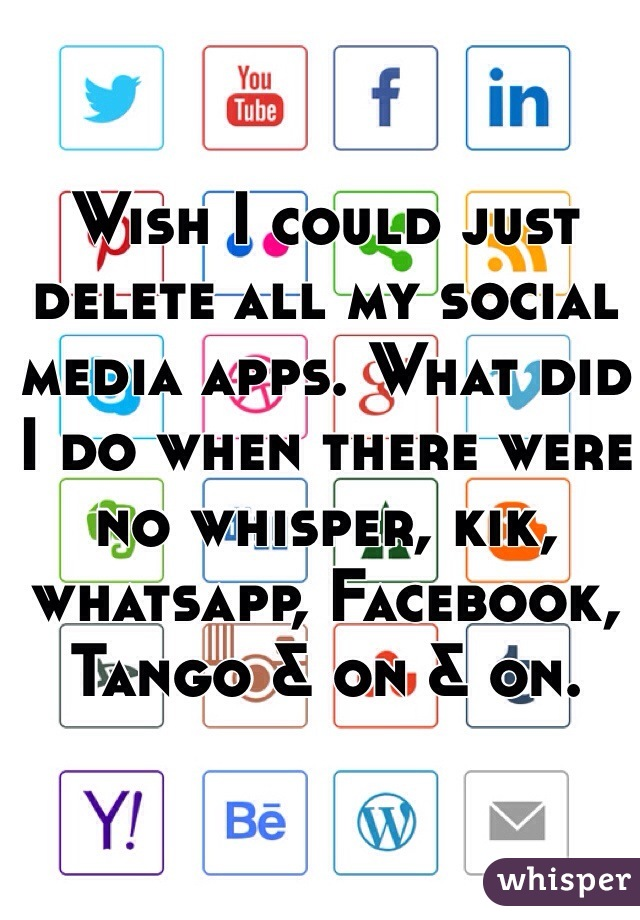 Wish I could just delete all my social media apps. What did I do when there were no whisper, kik, whatsapp, Facebook, Tango & on & on.