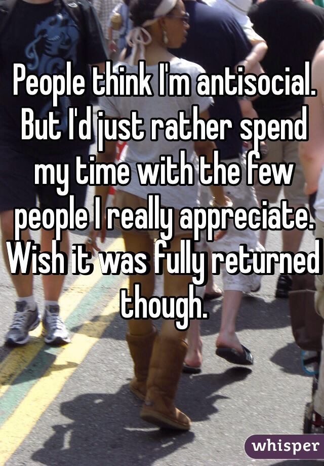 People think I'm antisocial. But I'd just rather spend my time with the few people I really appreciate. Wish it was fully returned though.