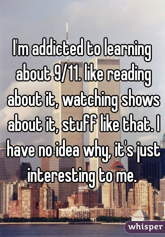 I'm addicted to learning about 9/11. like reading about it, watching shows about it, stuff like that. I have no idea why, it's just interesting to me.