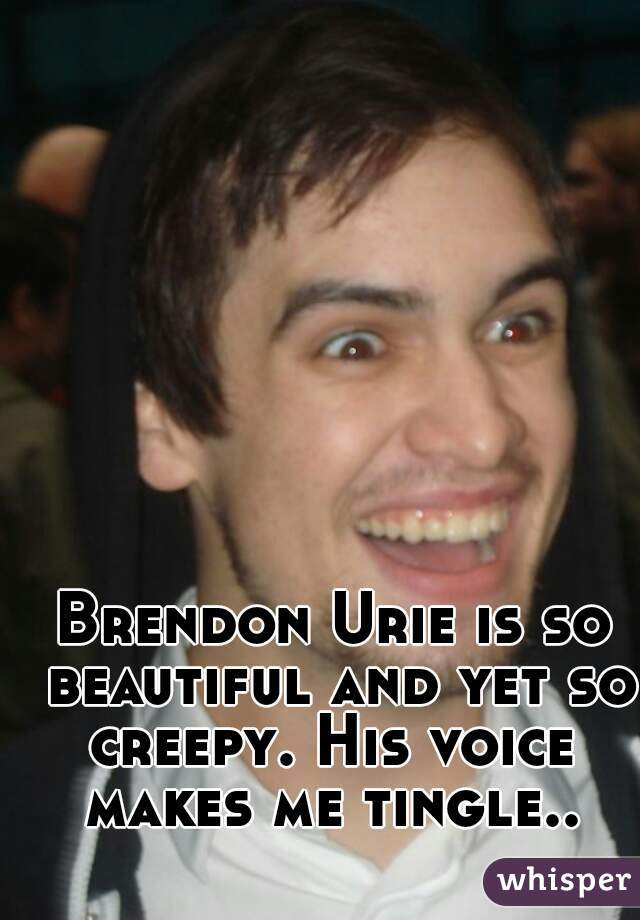 Brendon Urie is so beautiful and yet so creepy. His voice  makes me tingle..