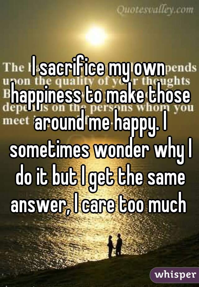 I sacrifice my own happiness to make those around me happy. I sometimes wonder why I do it but I get the same answer, I care too much