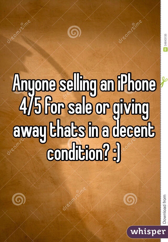 Anyone selling an iPhone 4/5 for sale or giving away thats in a decent condition? :)