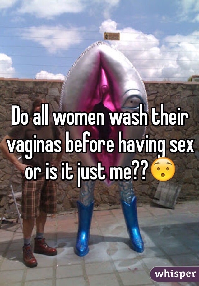 Do all women wash their vaginas before having sex or is it just me??😯
