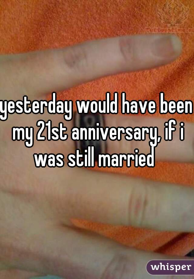 yesterday would have been my 21st anniversary, if i was still married