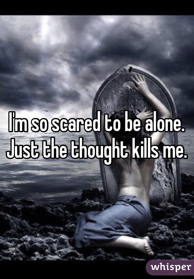 I'm so scared to be alone. Just the thought kills me.