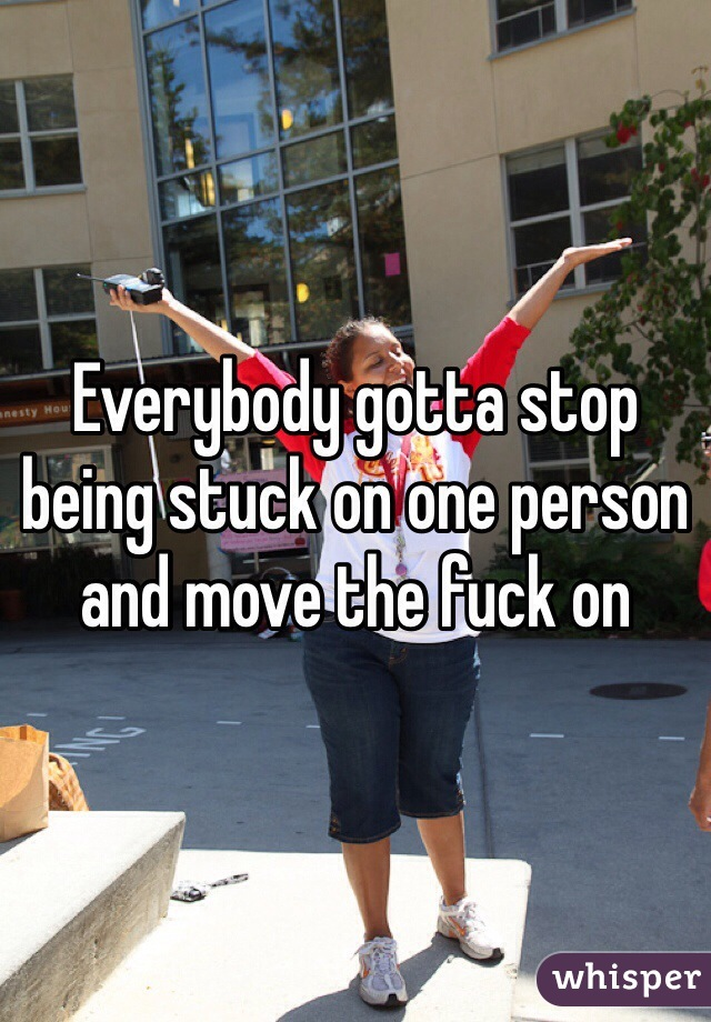 Everybody gotta stop being stuck on one person and move the fuck on