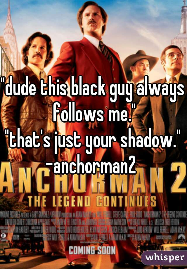"""dude this black guy always follows me."" ""that's just your shadow."" -anchorman2"