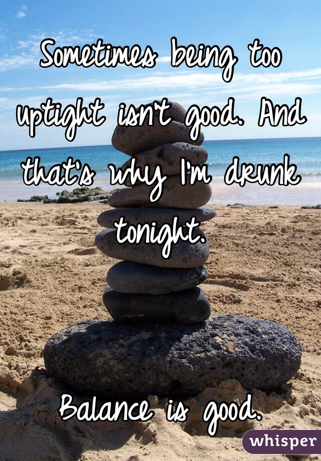 Sometimes being too uptight isn't good. And that's why I'm drunk tonight.    Balance is good.