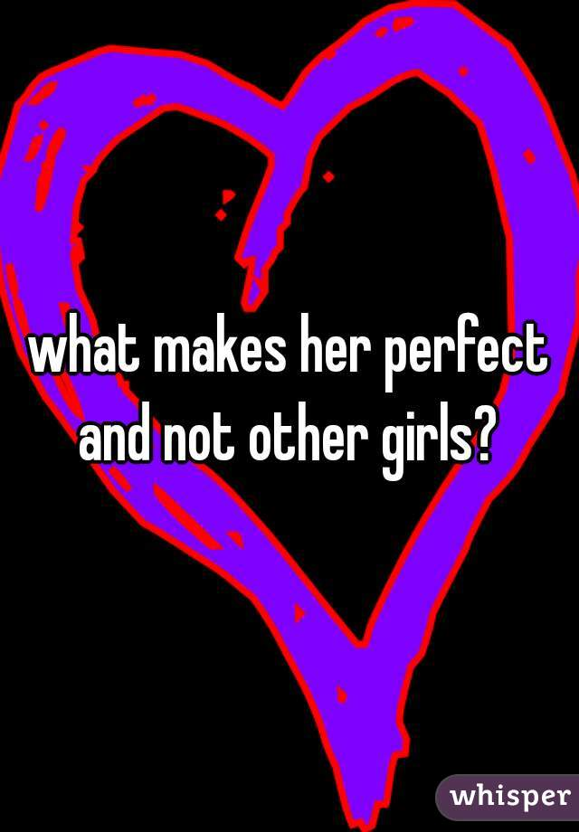 what makes her perfect and not other girls?