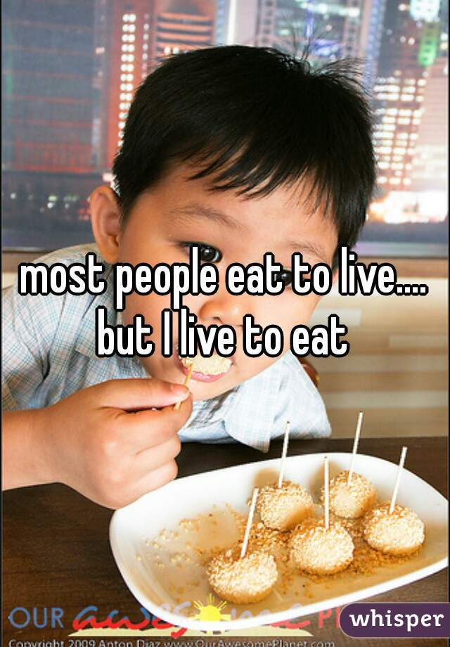 most people eat to live....  but I live to eat