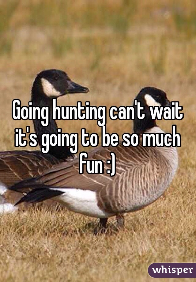 Going hunting can't wait it's going to be so much fun :)