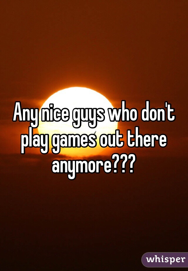 Any nice guys who don't play games out there anymore???