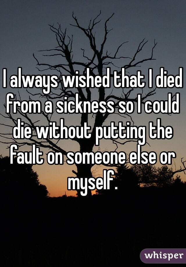 I always wished that I died from a sickness so I could die without putting the fault on someone else or myself.