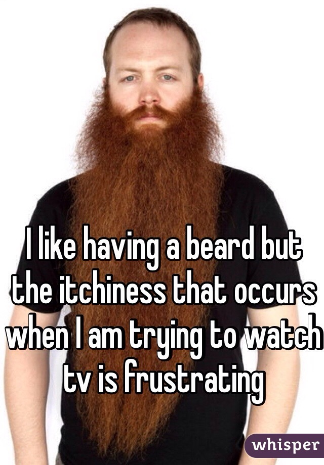 I like having a beard but the itchiness that occurs when I am trying to watch tv is frustrating