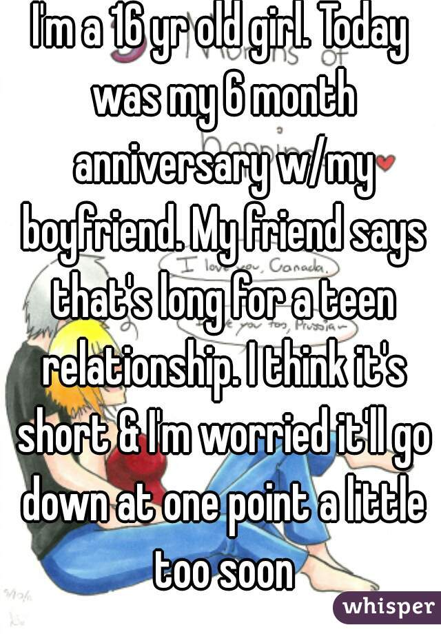 I'm a 16 yr old girl. Today was my 6 month anniversary w/my boyfriend. My friend says that's long for a teen relationship. I think it's short & I'm worried it'll go down at one point a little too soon