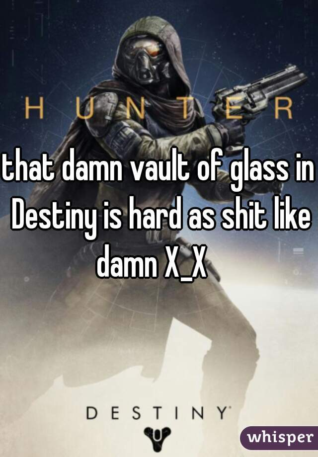 that damn vault of glass in Destiny is hard as shit like damn X_X