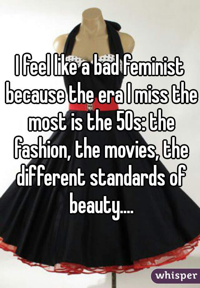I feel like a bad feminist because the era I miss the most is the 50s: the fashion, the movies, the different standards of beauty....