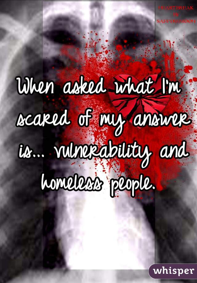 When asked what I'm scared of my answer is... vulnerability and homeless people.