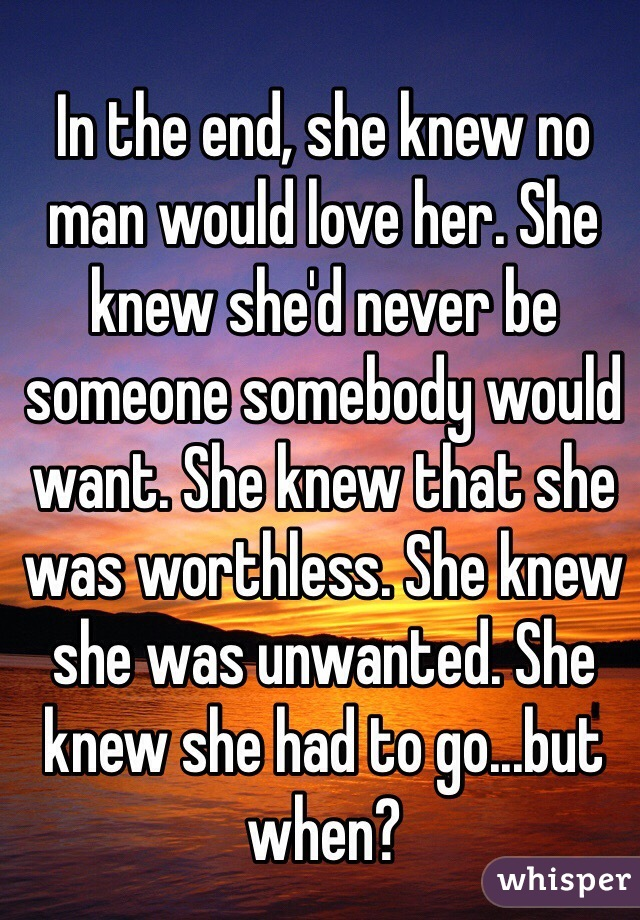 In the end, she knew no man would love her. She knew she'd never be someone somebody would want. She knew that she was worthless. She knew she was unwanted. She knew she had to go...but when?