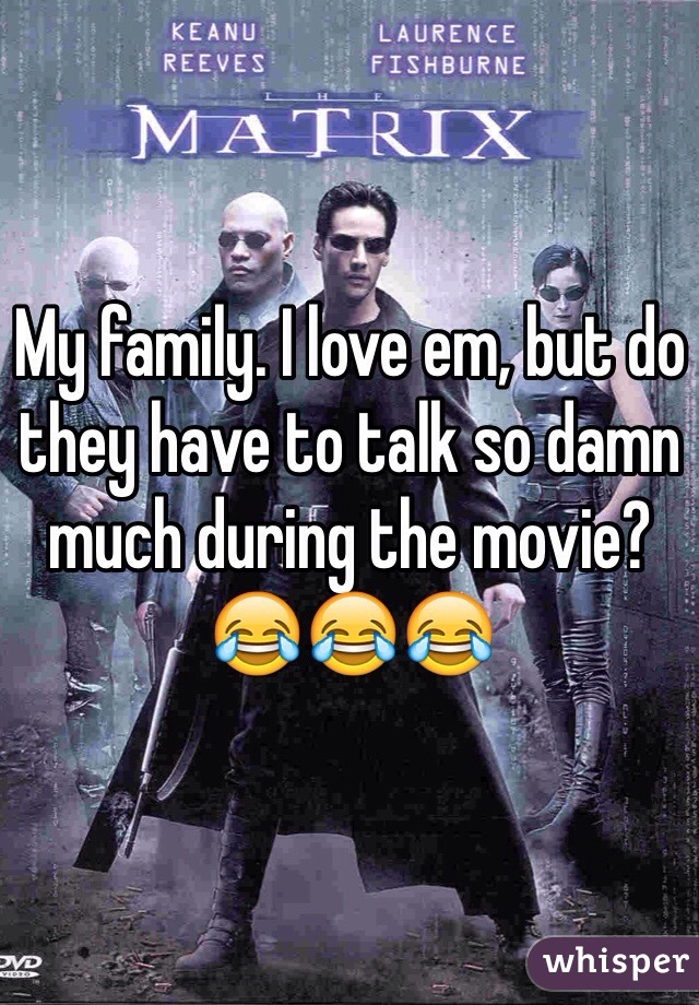 My family. I love em, but do they have to talk so damn much during the movie? 😂😂😂