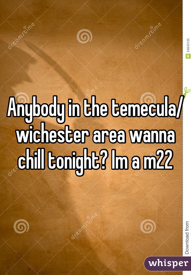 Anybody in the temecula/wichester area wanna chill tonight? Im a m22