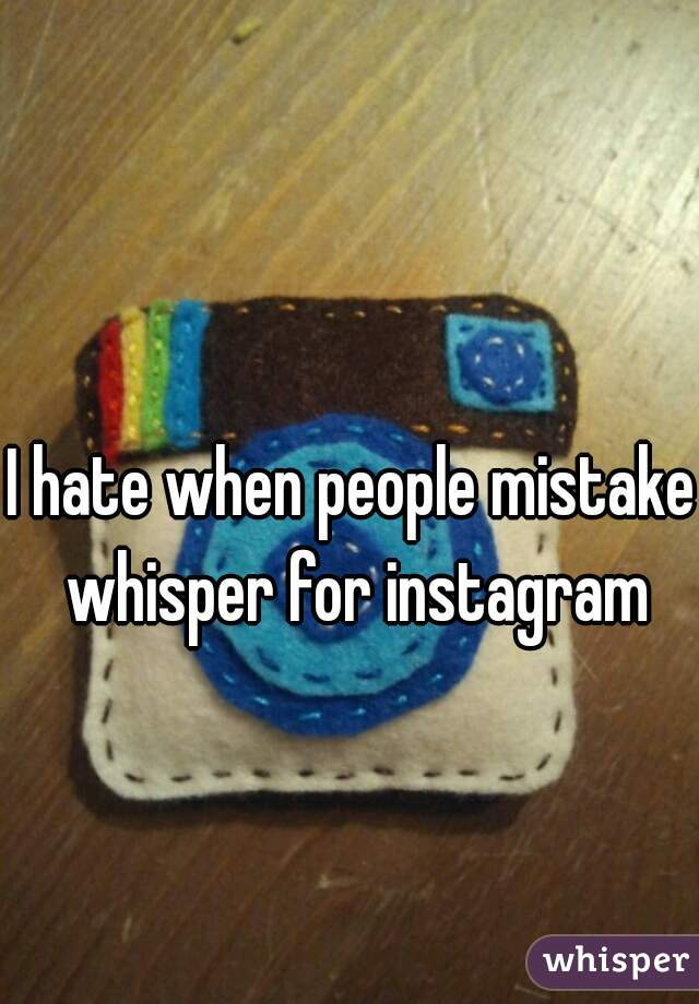 I hate when people mistake whisper for instagram