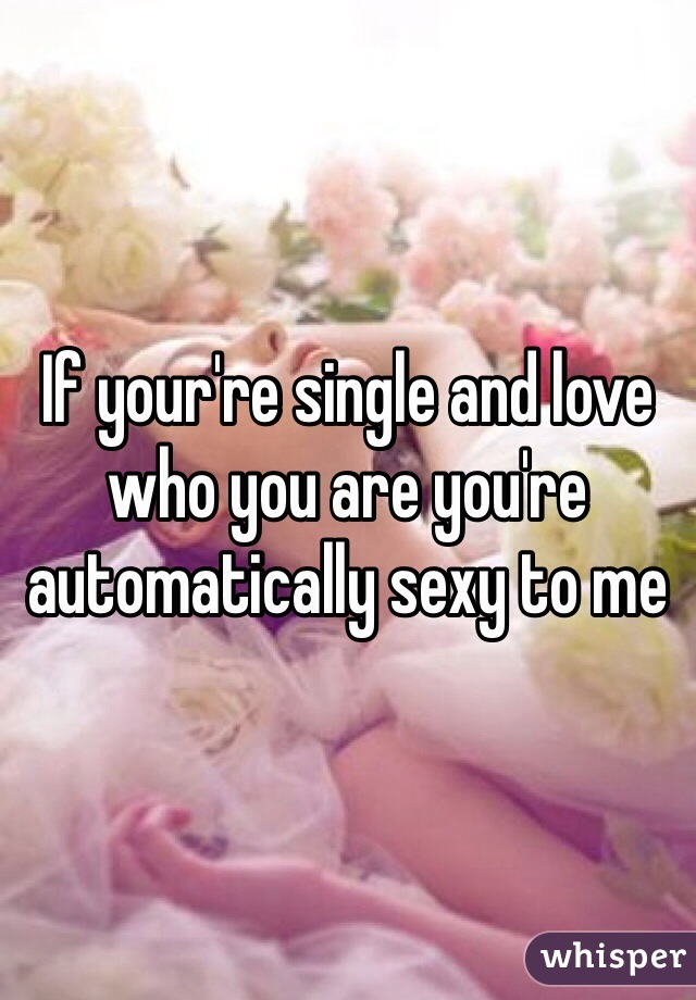 If your're single and love who you are you're automatically sexy to me