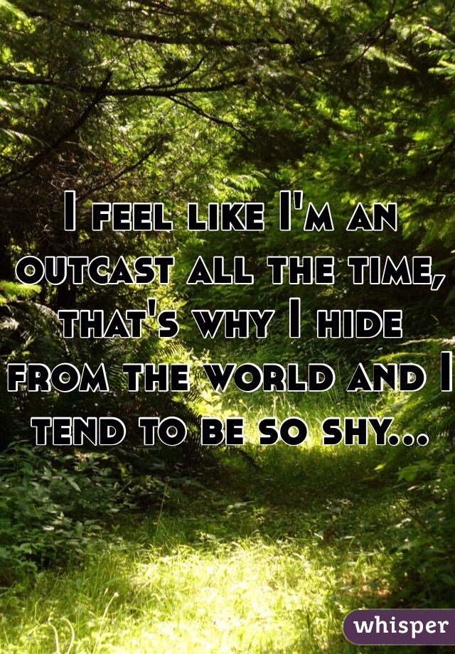 I feel like I'm an outcast all the time, that's why I hide from the world and I tend to be so shy...