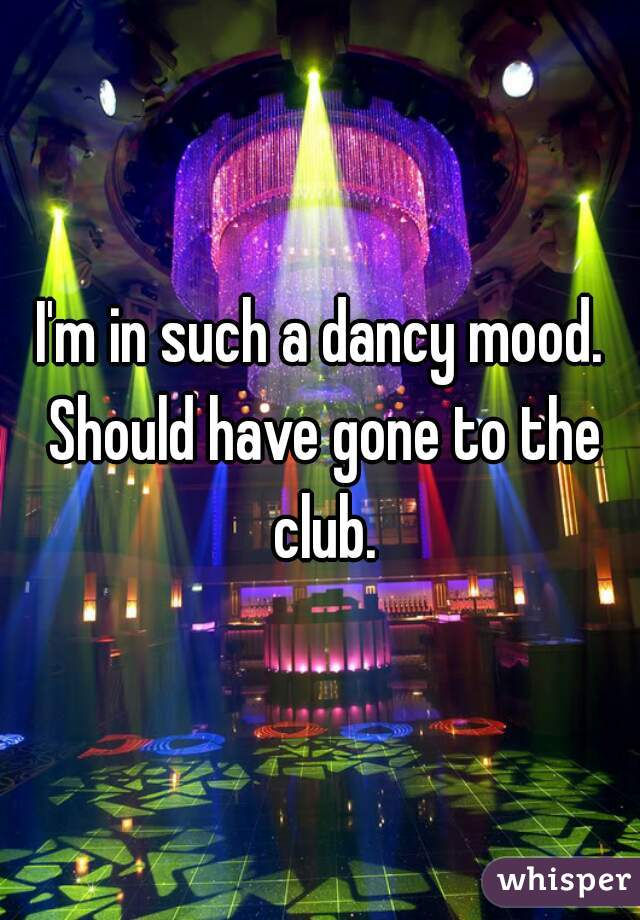 I'm in such a dancy mood. Should have gone to the club.