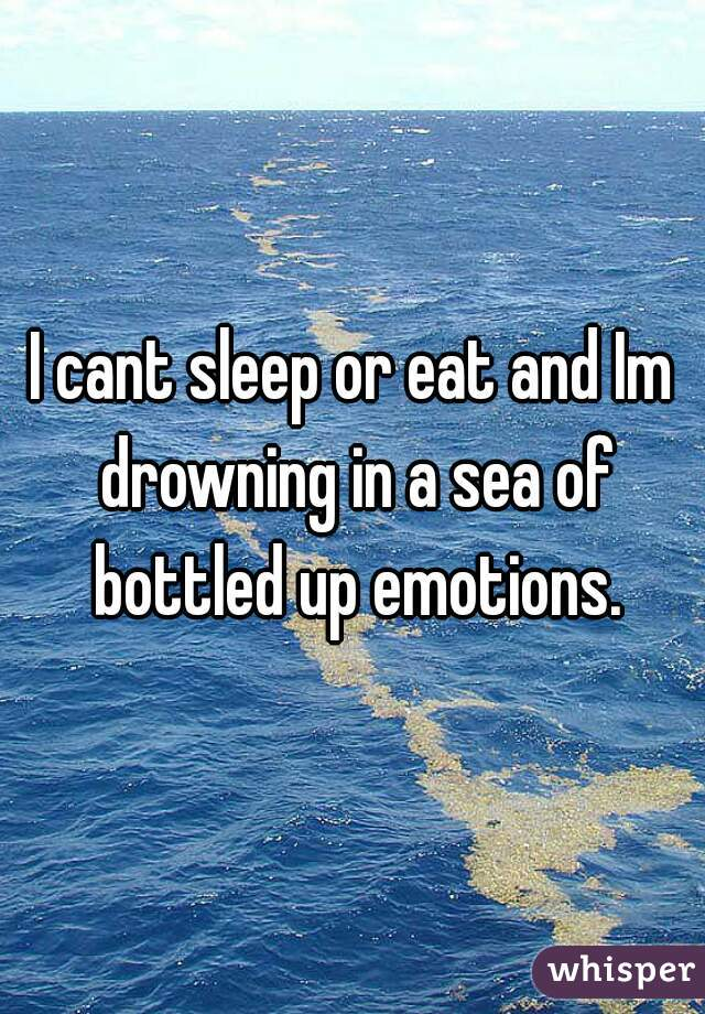 I cant sleep or eat and Im drowning in a sea of bottled up emotions.