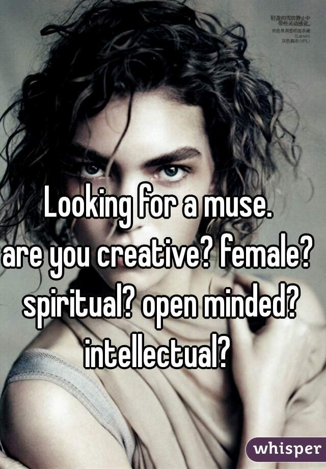Looking for a muse.  are you creative? female? spiritual? open minded? intellectual?