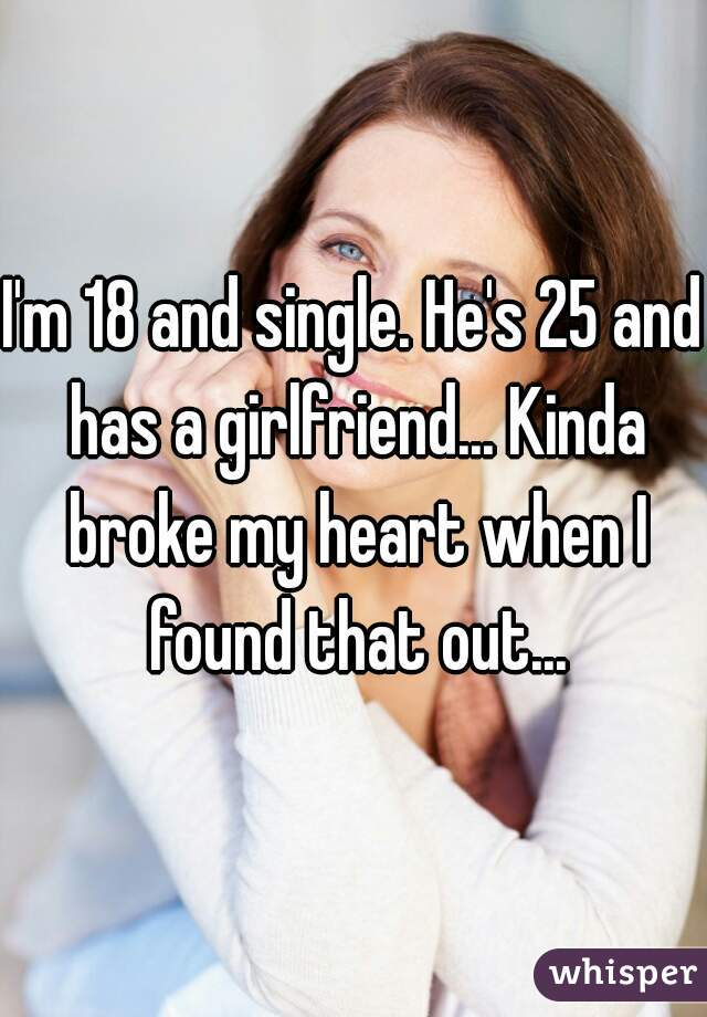I'm 18 and single. He's 25 and has a girlfriend... Kinda broke my heart when I found that out...