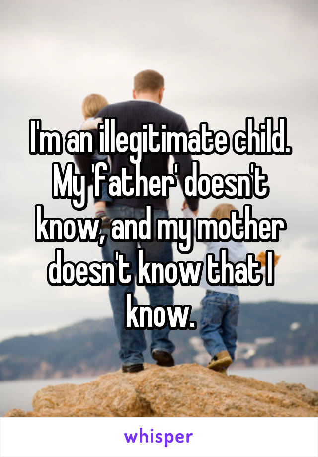 I'm an illegitimate child. My 'father' doesn't know, and my mother doesn't know that I know.