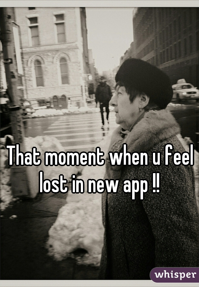 That moment when u feel lost in new app !!