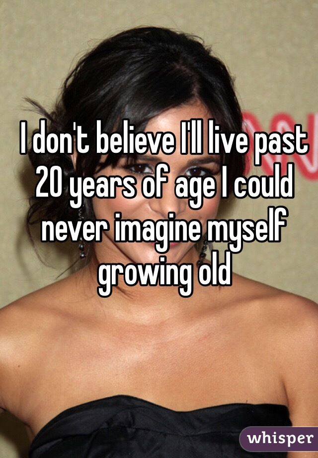 I don't believe I'll live past 20 years of age I could never imagine myself growing old