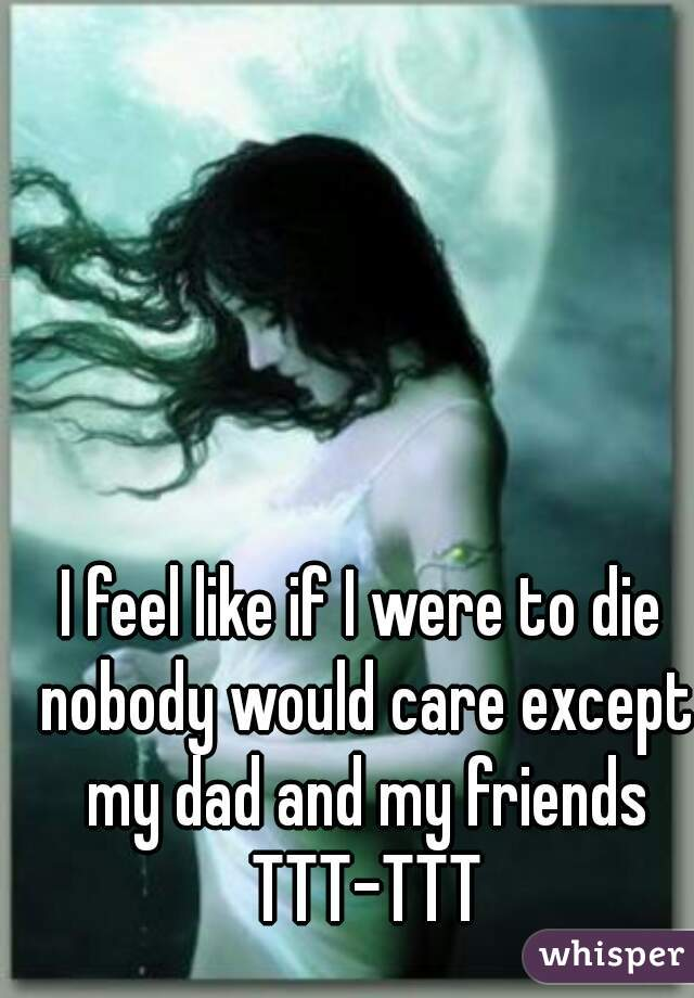I feel like if I were to die nobody would care except my dad and my friends TTT-TTT