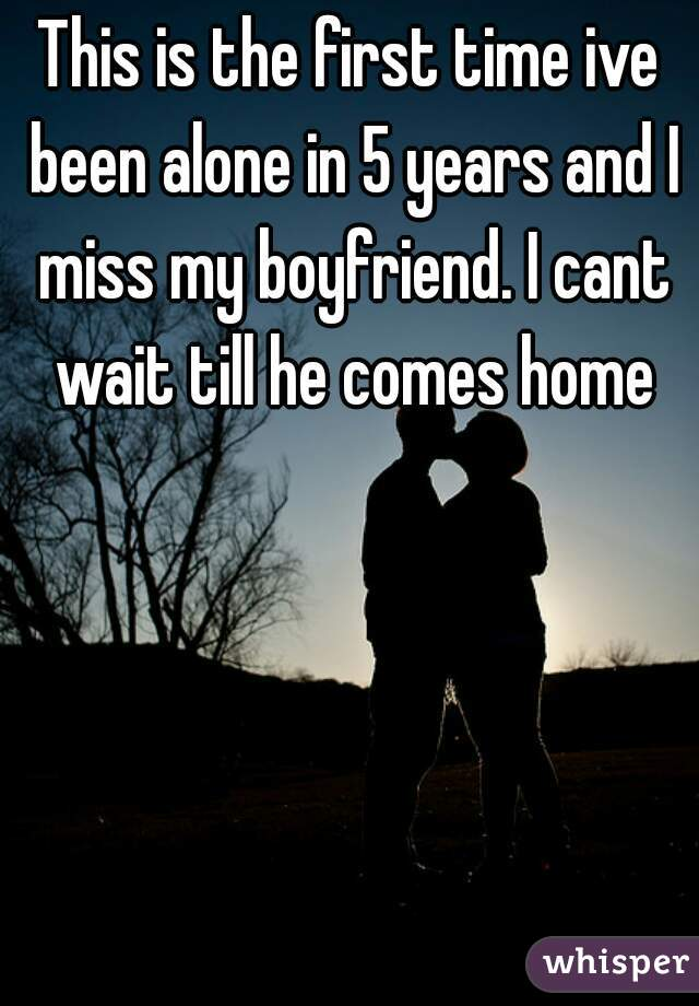 This is the first time ive been alone in 5 years and I miss my boyfriend. I cant wait till he comes home