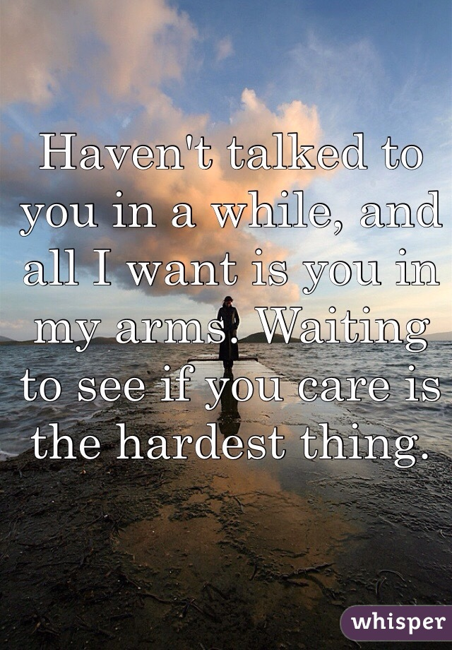 Haven't talked to you in a while, and all I want is you in my arms. Waiting to see if you care is the hardest thing.