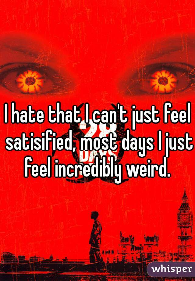 I hate that I can't just feel satisified, most days I just feel incredibly weird.