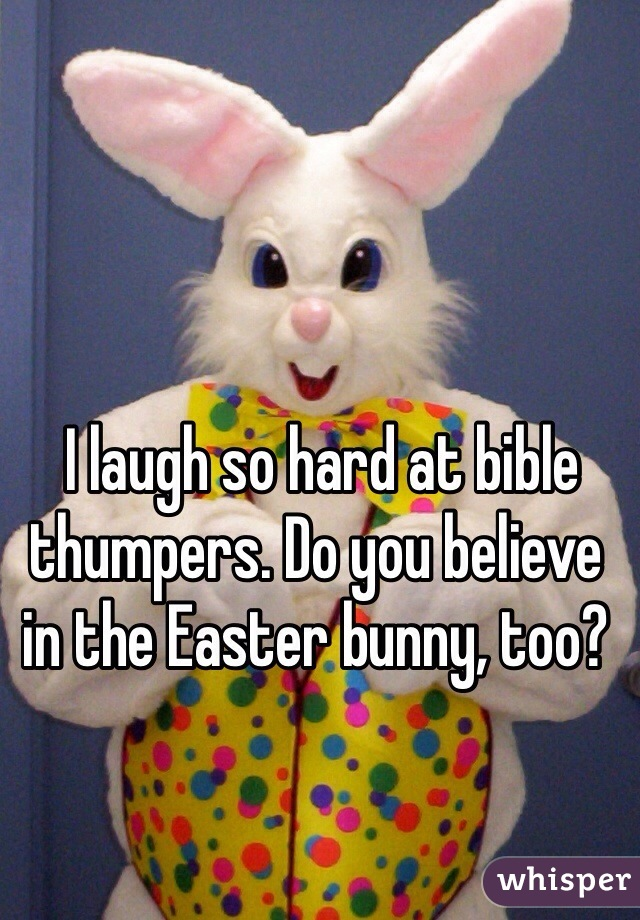 I laugh so hard at bible thumpers. Do you believe in the Easter bunny, too?