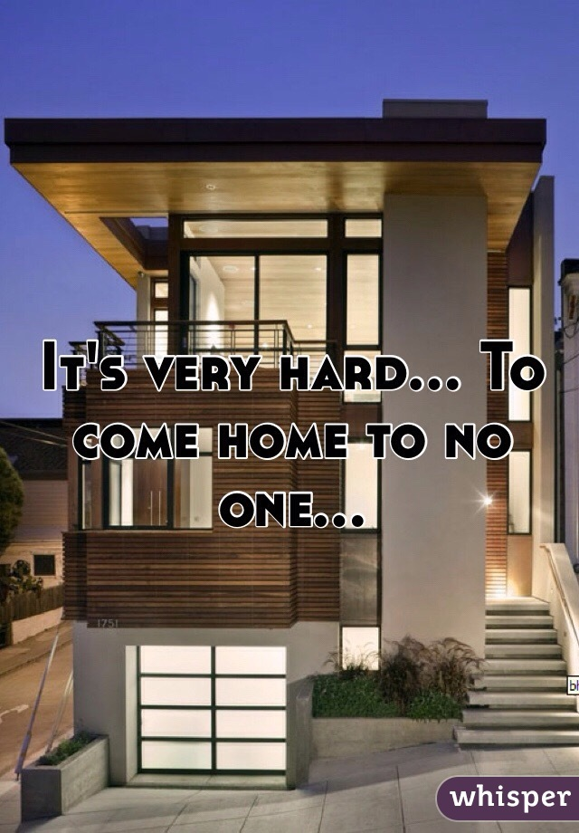 It's very hard... To come home to no one...