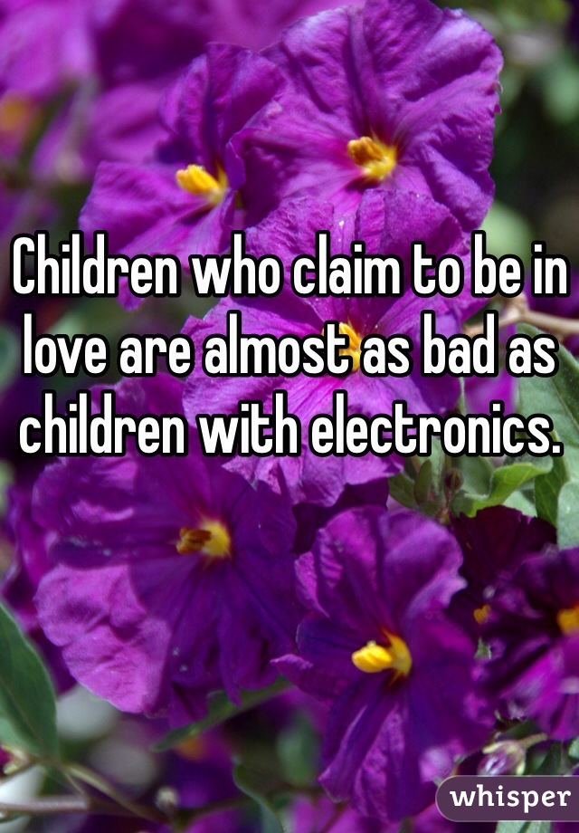 Children who claim to be in love are almost as bad as children with electronics.