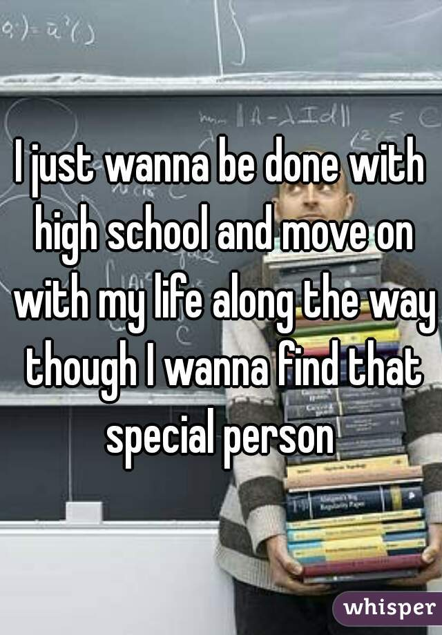 I just wanna be done with high school and move on with my life along the way though I wanna find that special person