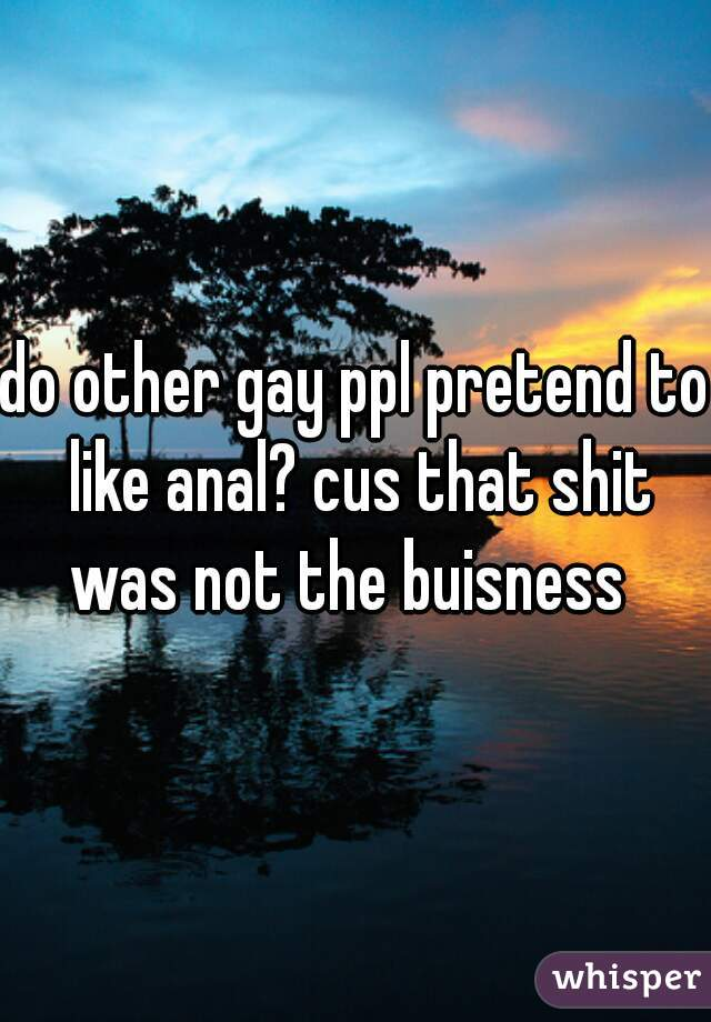 do other gay ppl pretend to like anal? cus that shit was not the buisness