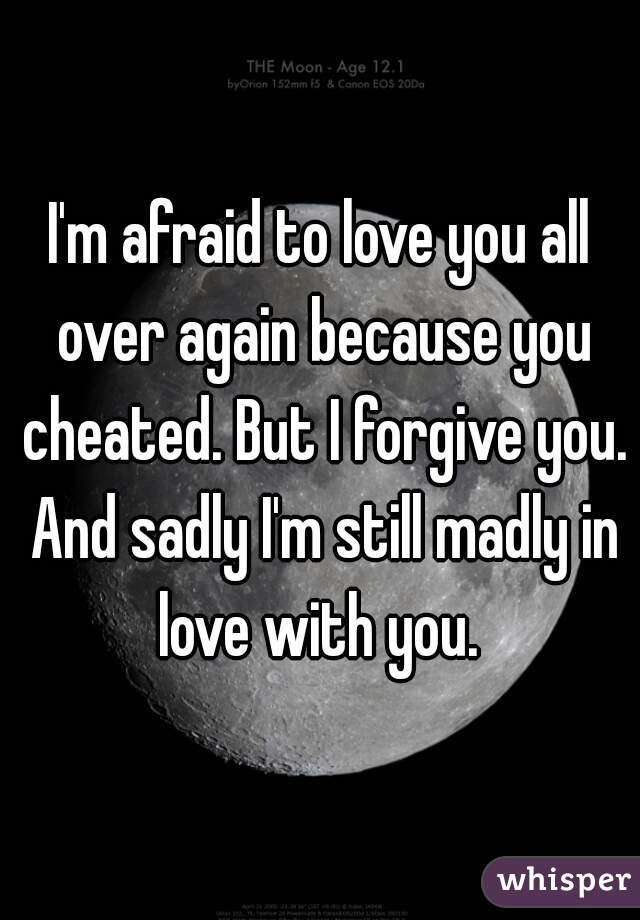 I'm afraid to love you all over again because you cheated. But I forgive you. And sadly I'm still madly in love with you.