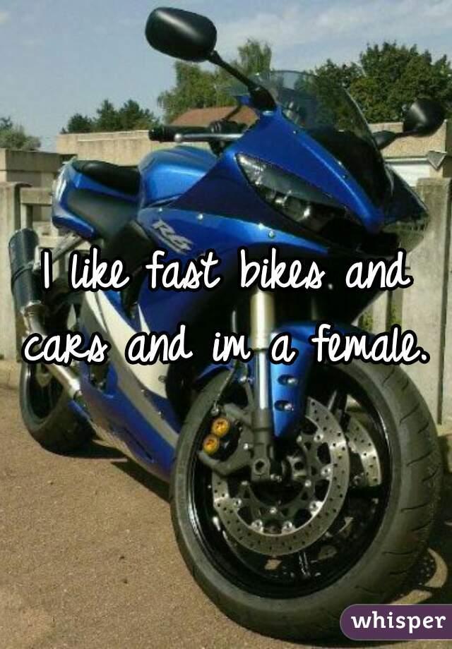 I like fast bikes and cars and im a female.